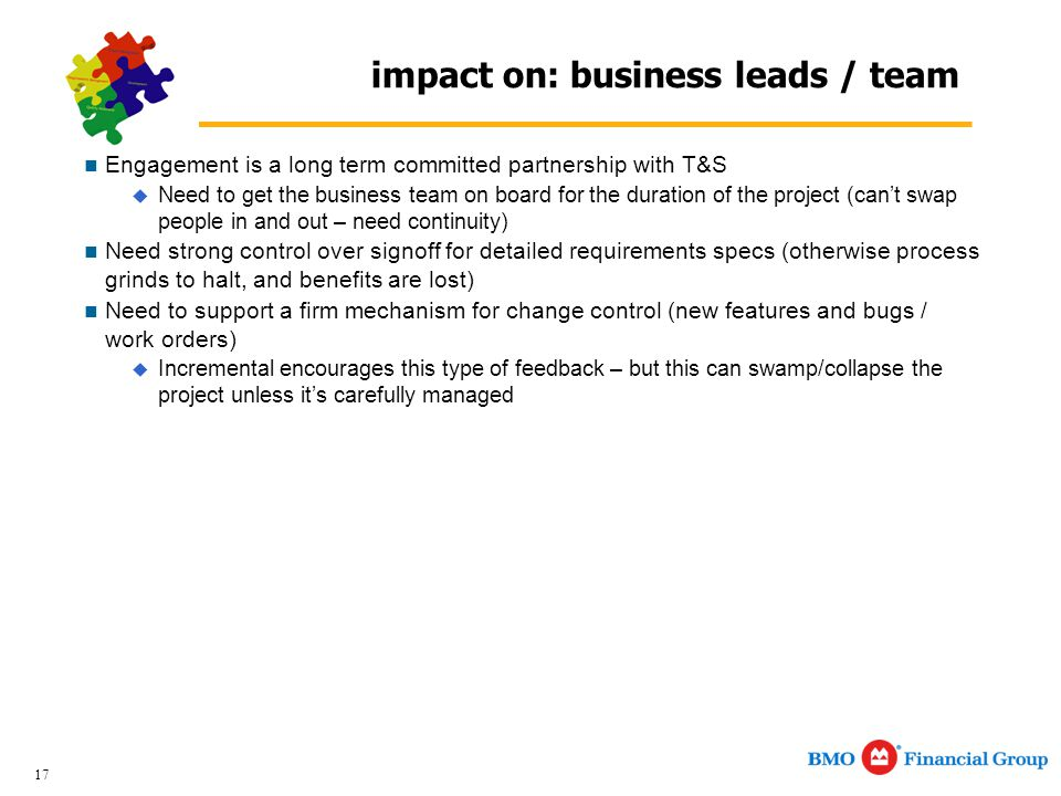 17 impact on: business leads / team Engagement is a long term committed partnership with T&S  Need to get the business team on board for the duration of the project (can't swap people in and out – need continuity) Need strong control over signoff for detailed requirements specs (otherwise process grinds to halt, and benefits are lost) Need to support a firm mechanism for change control (new features and bugs / work orders)  Incremental encourages this type of feedback – but this can swamp/collapse the project unless it's carefully managed