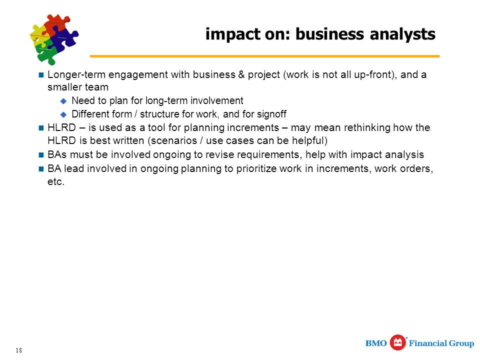 18 impact on: business analysts Longer-term engagement with business & project (work is not all up-front), and a smaller team  Need to plan for long-term involvement  Different form / structure for work, and for signoff HLRD – is used as a tool for planning increments – may mean rethinking how the HLRD is best written (scenarios / use cases can be helpful) BAs must be involved ongoing to revise requirements, help with impact analysis BA lead involved in ongoing planning to prioritize work in increments, work orders, etc.