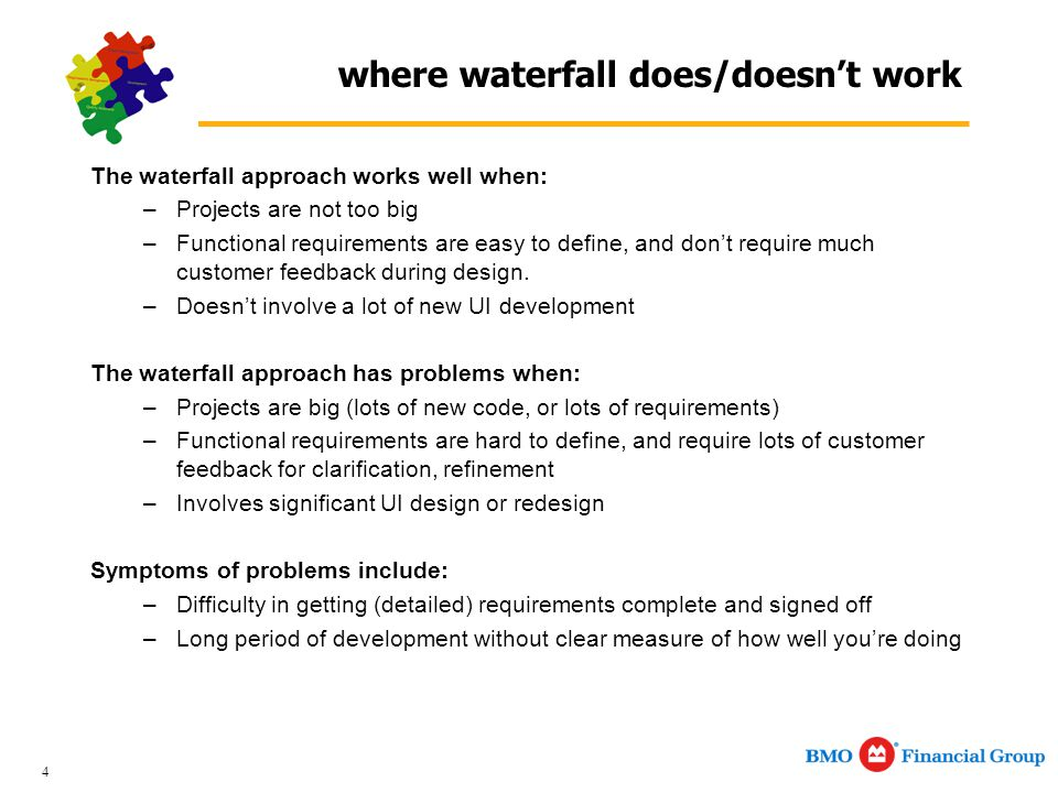 4 where waterfall does/doesn't work The waterfall approach works well when: –Projects are not too big –Functional requirements are easy to define, and don't require much customer feedback during design.