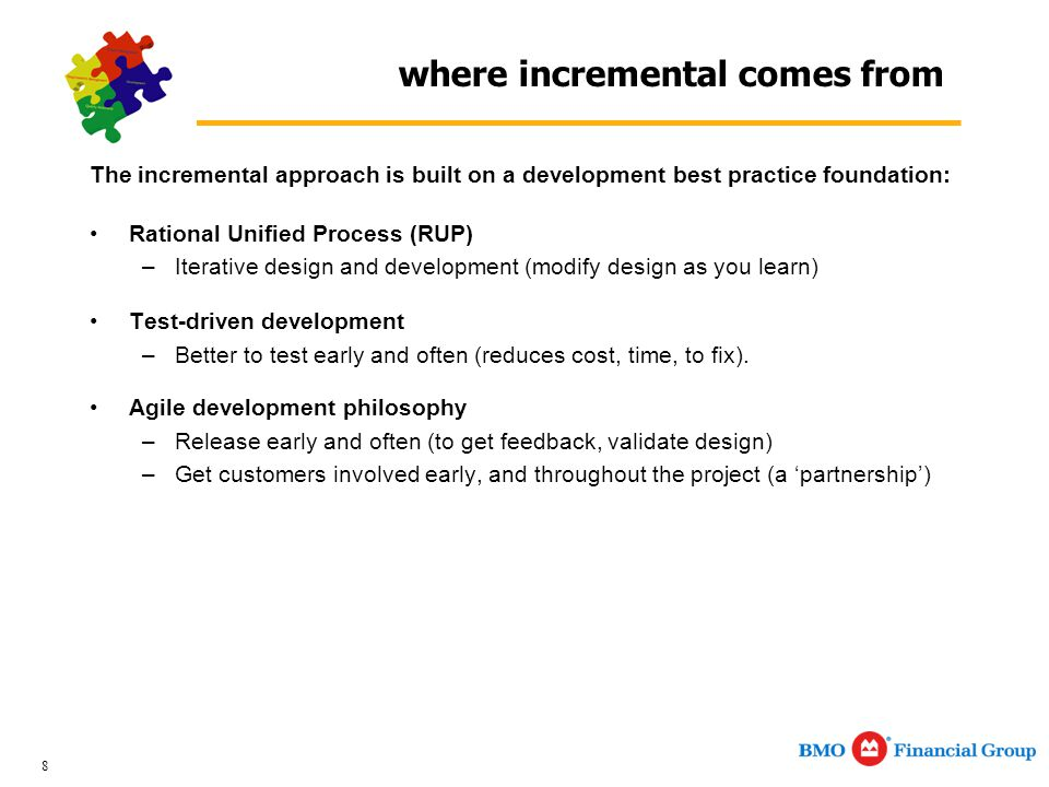 8 where incremental comes from The incremental approach is built on a development best practice foundation: Rational Unified Process (RUP) –Iterative design and development (modify design as you learn) Test-driven development –Better to test early and often (reduces cost, time, to fix).