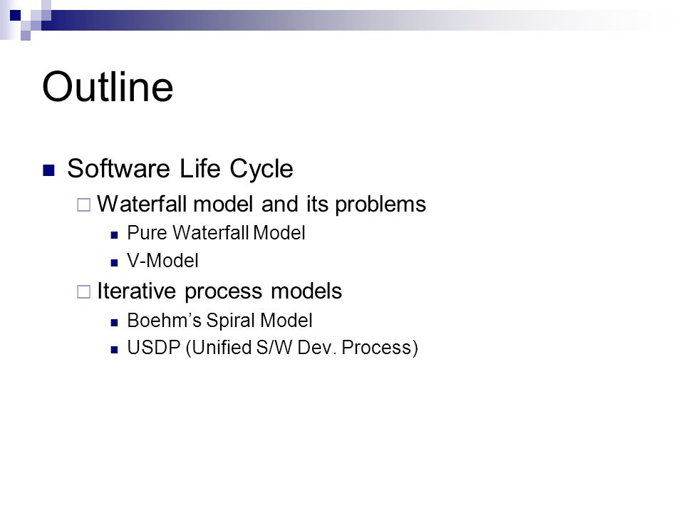 Outline Software Life Cycle  Waterfall model and its problems Pure Waterfall Model V-Model  Iterative process models Boehm's Spiral Model USDP (Unif