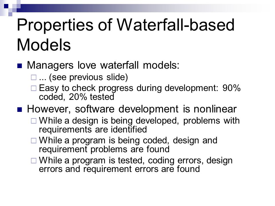 Properties of Waterfall-based Models Managers love waterfall models: ... (see previous slide)  Easy to check progress during development: 90% coded,