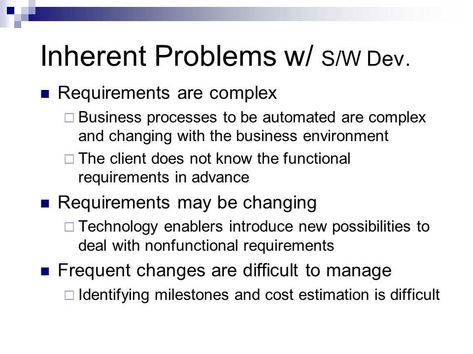 Inherent Problems w/ S/W Dev. Requirements are complex  Business processes to be automated are complex and changing with the business environment  T