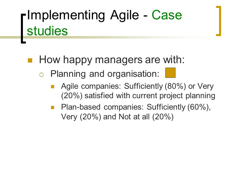 Implementing Agile - Case studies Main problems in software development:  Delivering complete system on time  Relationship with customers Main problems solved by adopting agile method:  Customer relationship – 60% of problems solved  Difficulty to deliver software on time – 40% of problems solved