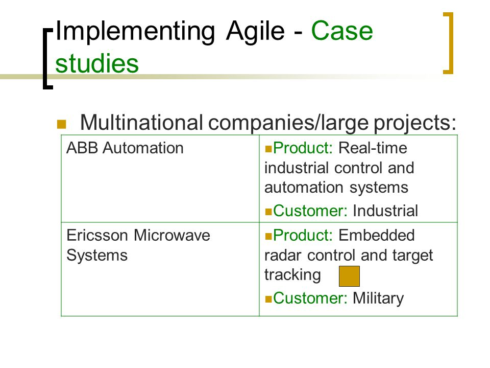 Implementing Agile - Case studies How happy managers are with:  Planning and organisation: Agile companies: Sufficiently (80%) or Very (20%) satisfied with current project planning Plan-based companies: Sufficiently (60%), Very (20%) and Not at all (20%)