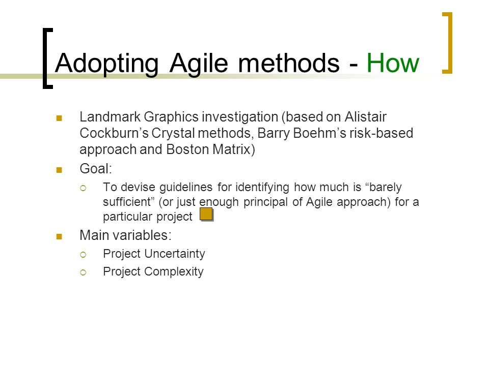 Implementing Agile - Case studies Most recent cases: BT  Implemented October 2004  Results so far: reduction of complexity improved flexibility and control savings of approximately 19% in unit costs while doubling the amount of work being completed BT has increased its internal business partner satisfaction rate from 65% to 80% within 2 years