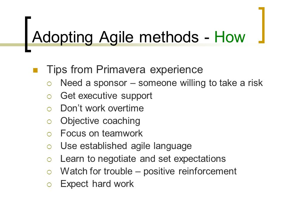 Adopting Agile methods - How Primavera experience Benefits gained:  30% follow by 75% increase in quality software  Reduced number of defects freed up time to start new releases  Adjust to changes midstream  Improved work environment  Improved business