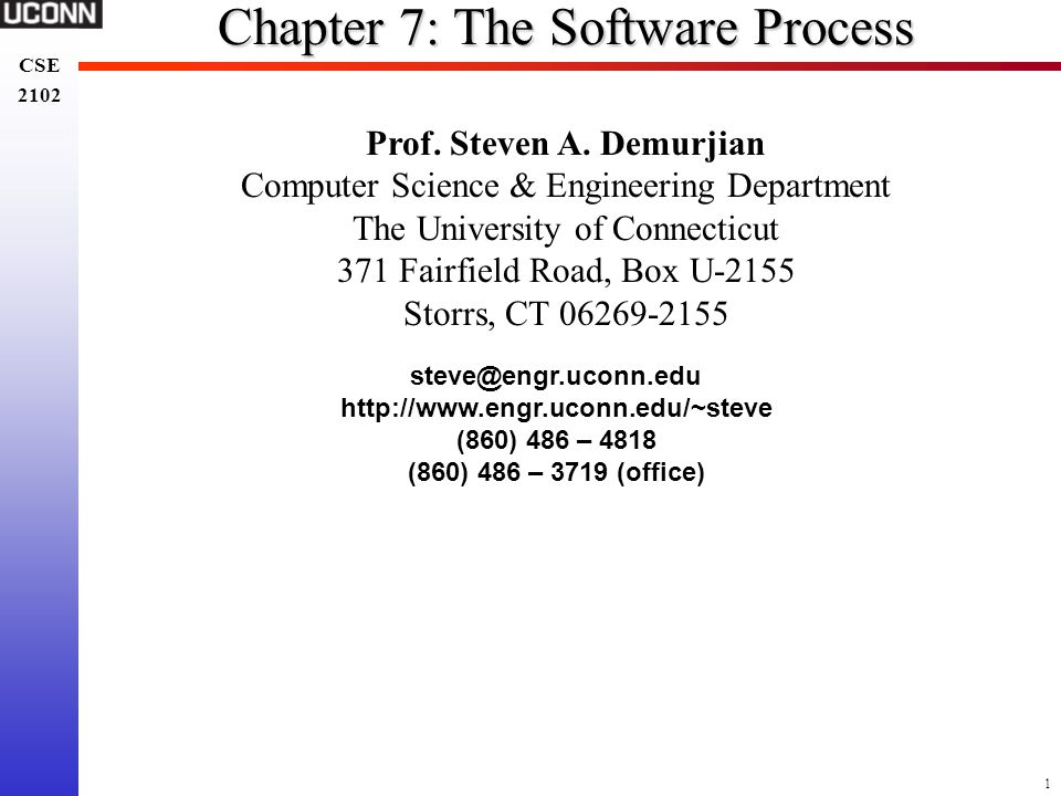 1 CSE 2102 CSE 2102 Chapter 7: The Software Process Prof. Steven A. Demurjian Computer Science & Engineering Department The University of Connecticut