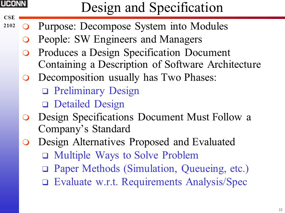 10 CSE 2102 CSE 2102 Design and Specification  Purpose: Decompose System into Modules  People: SW Engineers and Managers  Produces a Design Specifi