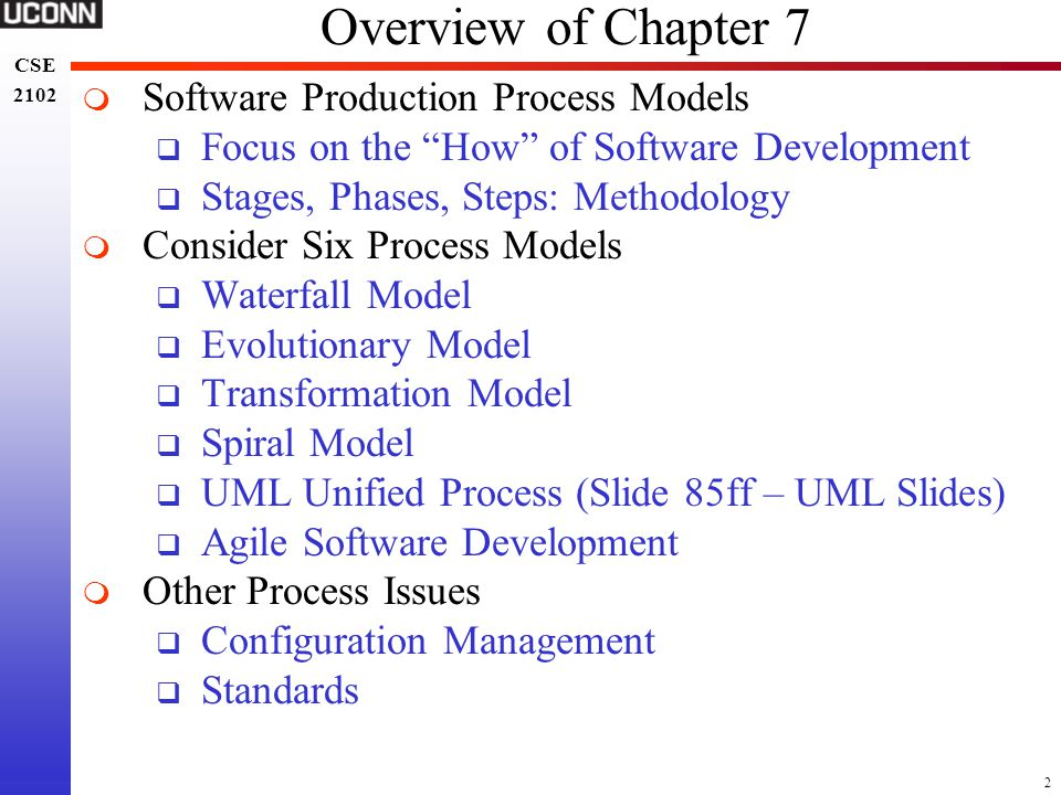 3 CSE 2102 CSE 2102 Software Production Process  Phases and Actions to Build, Deliver, Evolve Product  Objectives  Construct Programs from Idea to Completion  Produce Reliable, Predictable, and Efficient SW  Difficult to Automate  Software Production is a Highly Intellectual Activity  Software is Highly Instable  Interactions of Individuals from Various Backgrounds  Interface to OS, Hardware, Databases, etc.