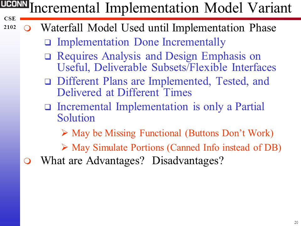 20 CSE 2102 CSE 2102 Incremental Implementation Model Variant  Waterfall Model Used until Implementation Phase  Implementation Done Incrementally 