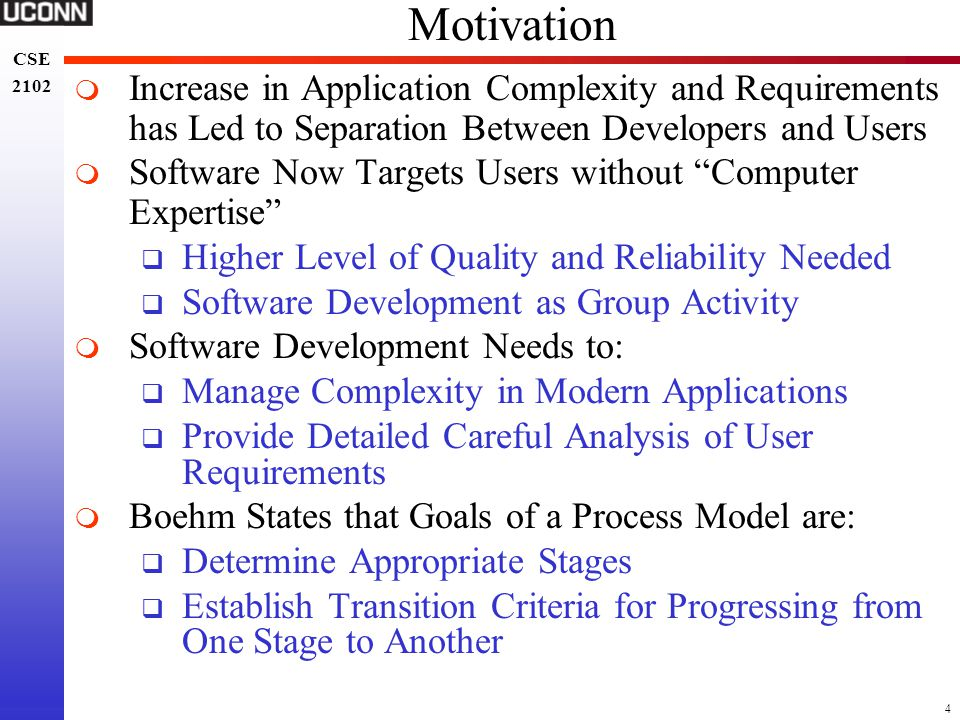 15 CSE 2102 CSE 2102 Waterfall Model - Evaluation  Contributions to Understanding Software Processes  Software Development Must be Disciplined, Planned, and Managed  Implementation Delayed Until Objectives Clearly Understood  Characteristics of Waterfall Model  Linear: From Beginning to End w/o Backtracking  Rigidity:  Results of Each Phase Completed Before Proceeding to Next Phase  Assumes Requirements and Specs Finalized  Monolithic: All Planning is Oriented to Single Delivery Date  What are the Problems with this Process?