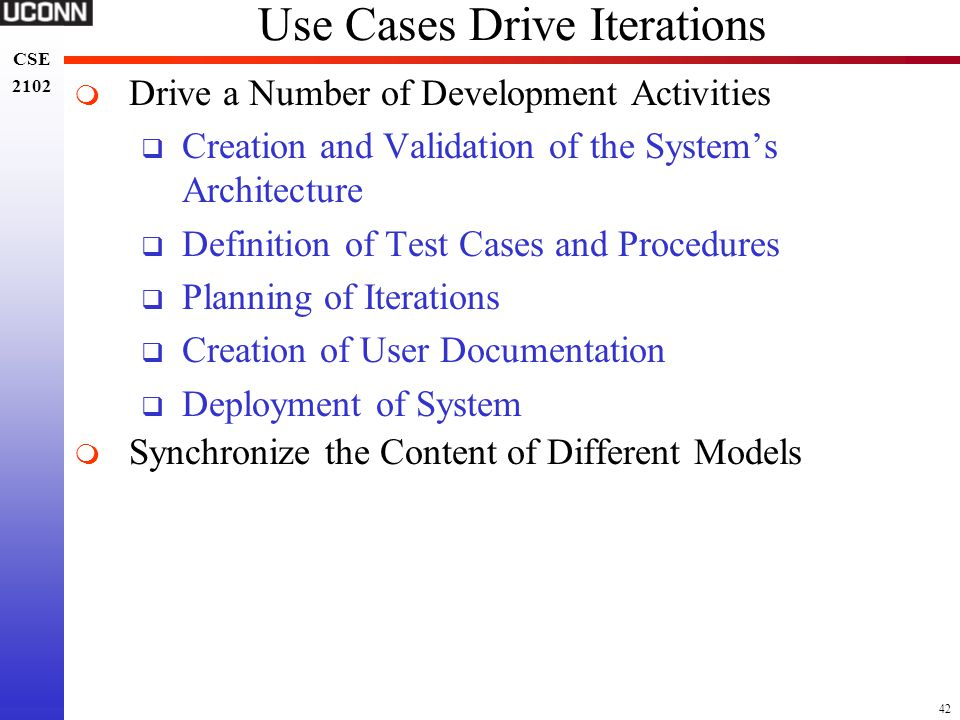 42 CSE 2102 CSE 2102 Use Cases Drive Iterations  Drive a Number of Development Activities  Creation and Validation of the System's Architecture  De