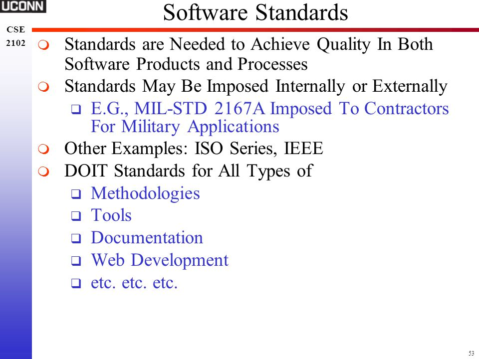 53 CSE 2102 CSE 2102 Software Standards  Standards are Needed to Achieve Quality In Both Software Products and Processes  Standards May Be Imposed I