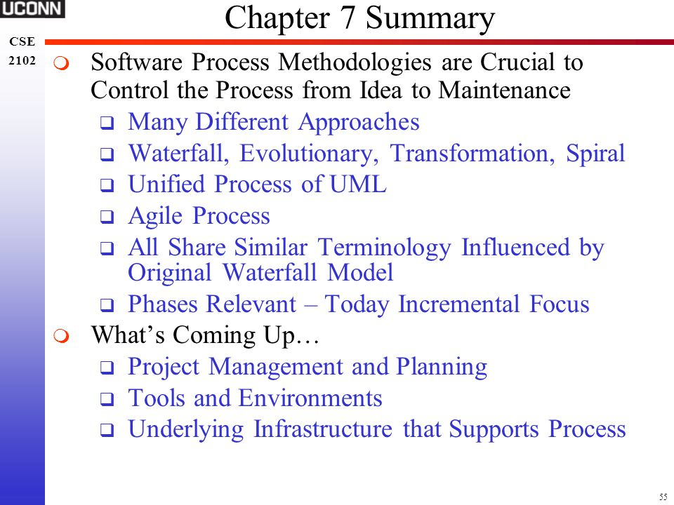 55 CSE 2102 CSE 2102 Chapter 7 Summary  Software Process Methodologies are Crucial to Control the Process from Idea to Maintenance  Many Different A