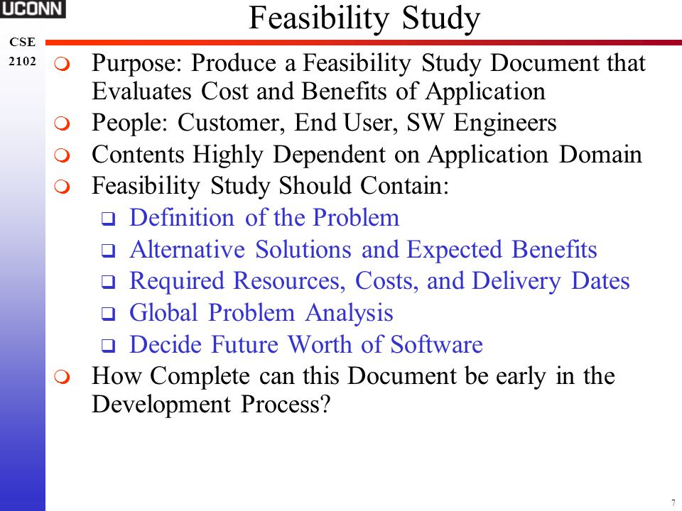 7 CSE 2102 CSE 2102 Feasibility Study  Purpose: Produce a Feasibility Study Document that Evaluates Cost and Benefits of Application  People: Custom