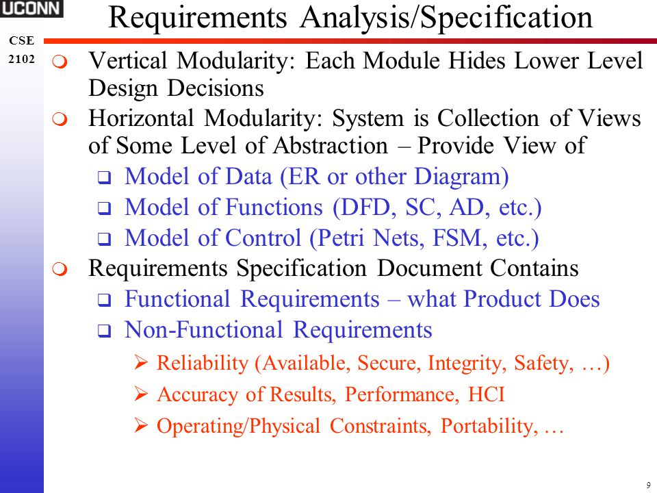 9 CSE 2102 CSE 2102 Requirements Analysis/Specification  Vertical Modularity: Each Module Hides Lower Level Design Decisions  Horizontal Modularity: