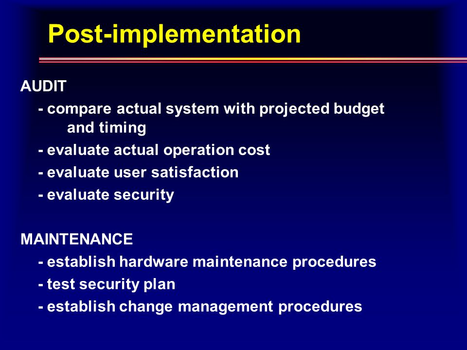 Post-implementation AUDIT - compare actual system with projected budget and timing - evaluate actual operation cost - evaluate user satisfaction - evaluate security MAINTENANCE - establish hardware maintenance procedures - test security plan - establish change management procedures