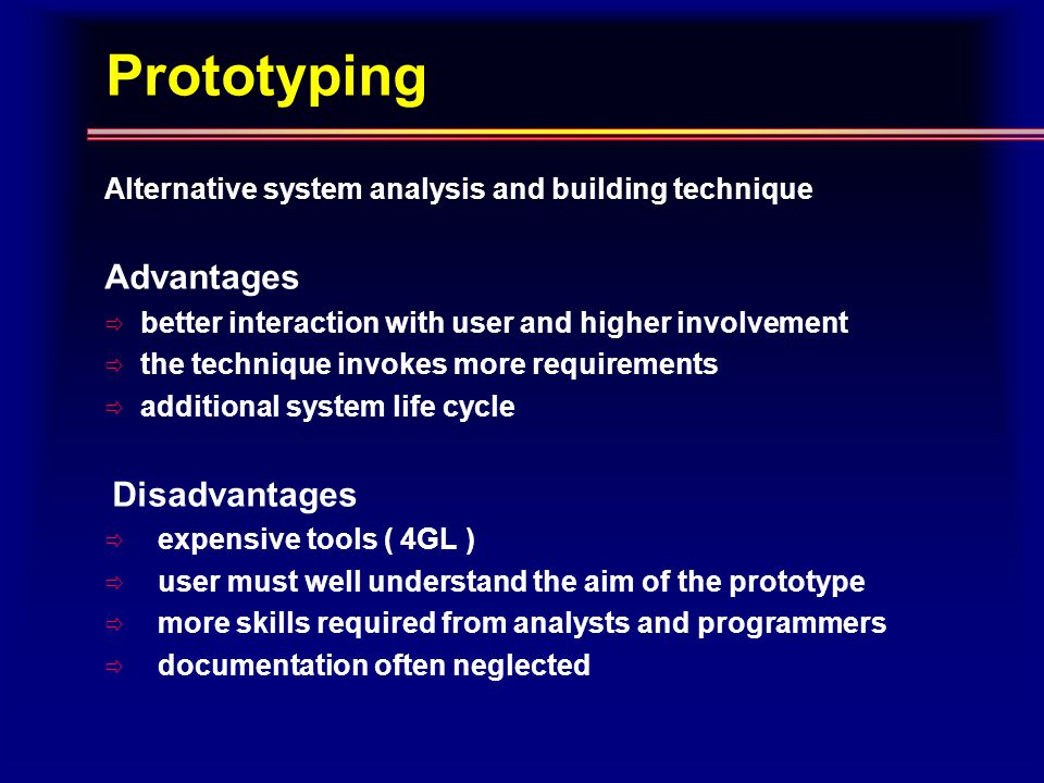 Prototyping Alternative system analysis and building technique Advantages  better interaction with user and higher involvement  the technique invokes more requirements  additional system life cycle Disadvantages  expensive tools ( 4GL )  user must well understand the aim of the prototype  more skills required from analysts and programmers  documentation often neglected