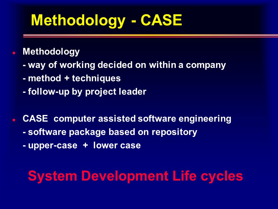 Methodology - CASE l Methodology - way of working decided on within a company - method + techniques - follow-up by project leader l CASE computer assisted software engineering - software package based on repository - upper-case + lower case System Development Life cycles
