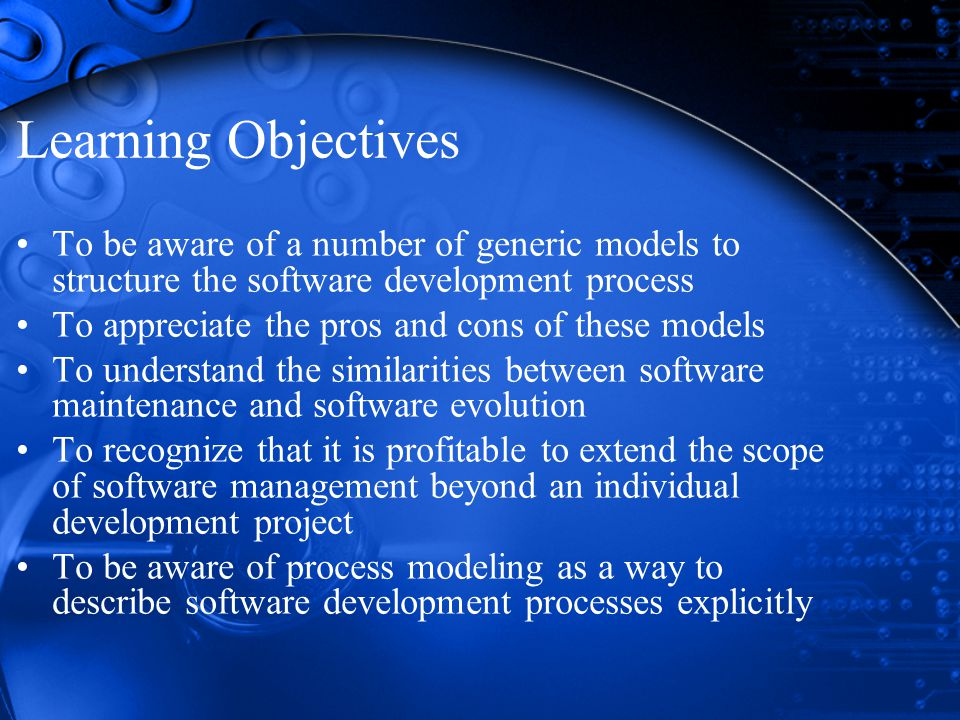 Learning Objectives To be aware of a number of generic models to structure the software development process To appreciate the pros and cons of these models To understand the similarities between software maintenance and software evolution To recognize that it is profitable to extend the scope of software management beyond an individual development project To be aware of process modeling as a way to describe software development processes explicitly
