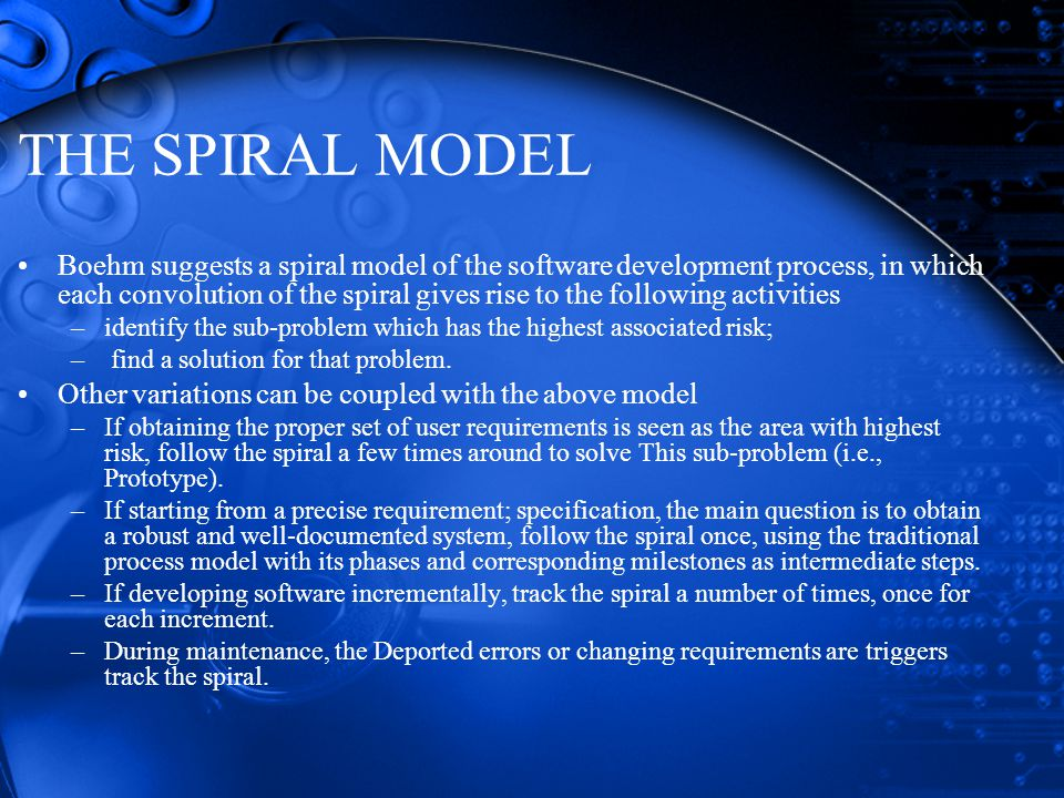 THE SPIRAL MODEL Boehm suggests a spiral model of the software development process, in which each convolution of the spiral gives rise to the following activities –identify the sub-problem which has the highest associated risk; – find a solution for that problem.