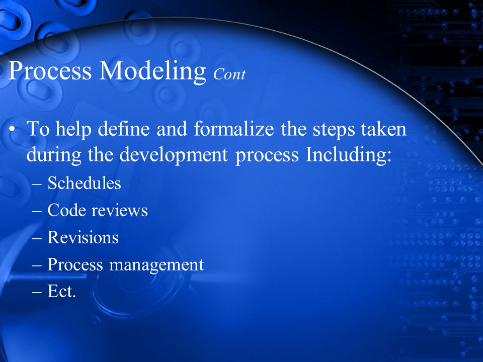 Process Modeling Cont To help define and formalize the steps taken during the development process Including: –Schedules –Code reviews –Revisions –Process management –Ect.