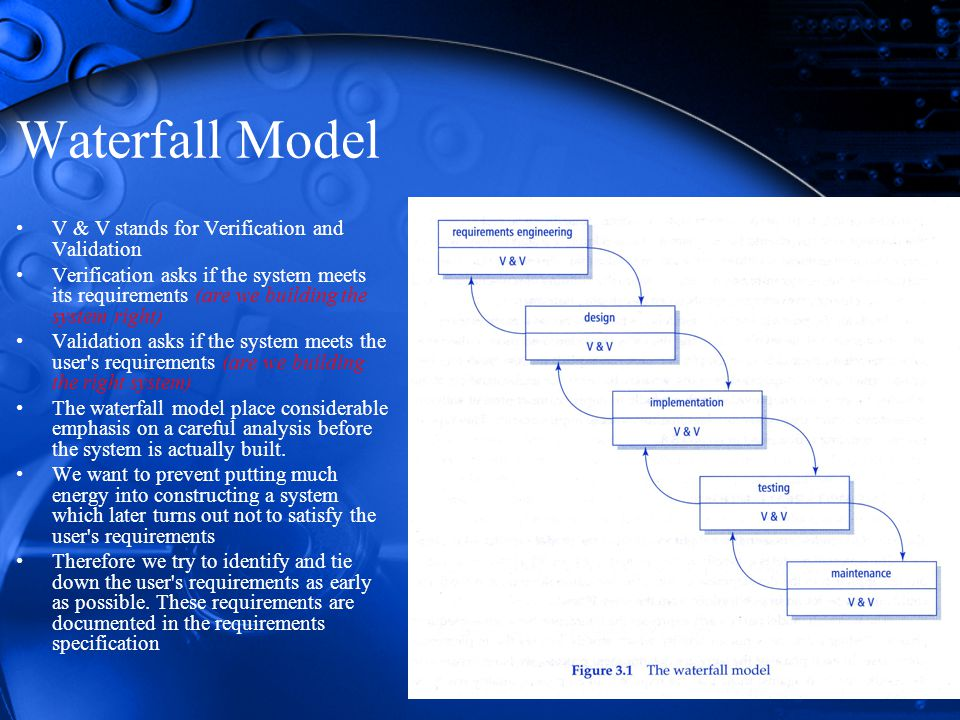 Waterfall Model V & V stands for Verification and Validation Verification asks if the system meets its requirements (are we building the system right) Validation asks if the system meets the user s requirements (are we building the right system) The waterfall model place considerable emphasis on a careful analysis before the system is actually built.