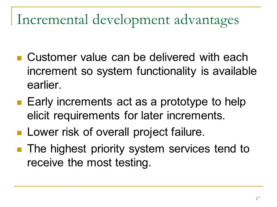 17 Incremental development advantages Customer value can be delivered with each increment so system functionality is available earlier.
