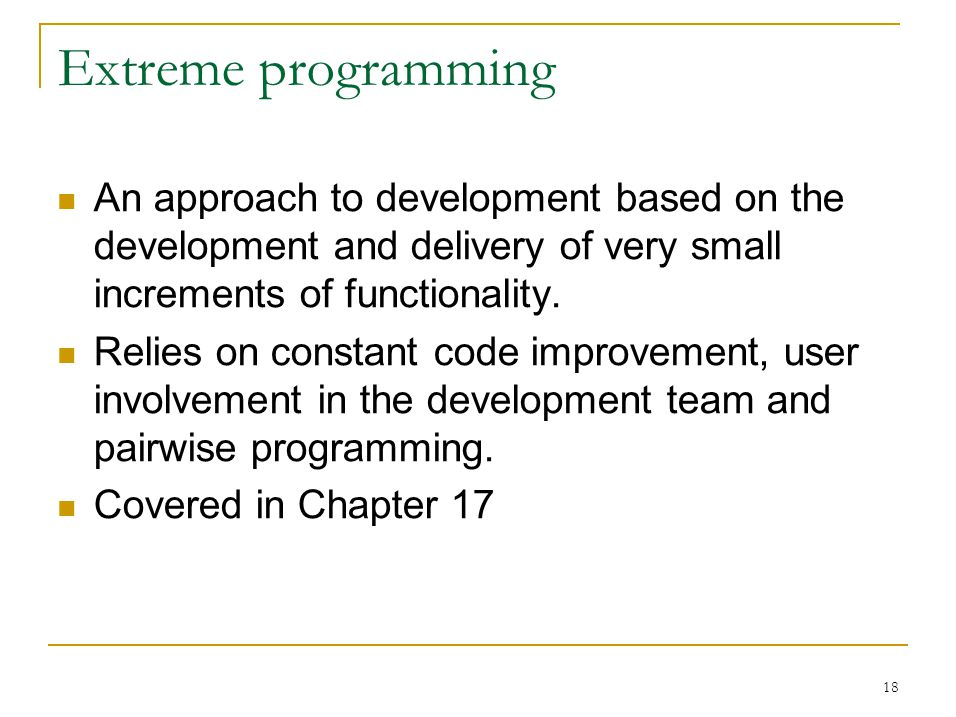 18 Extreme programming An approach to development based on the development and delivery of very small increments of functionality.