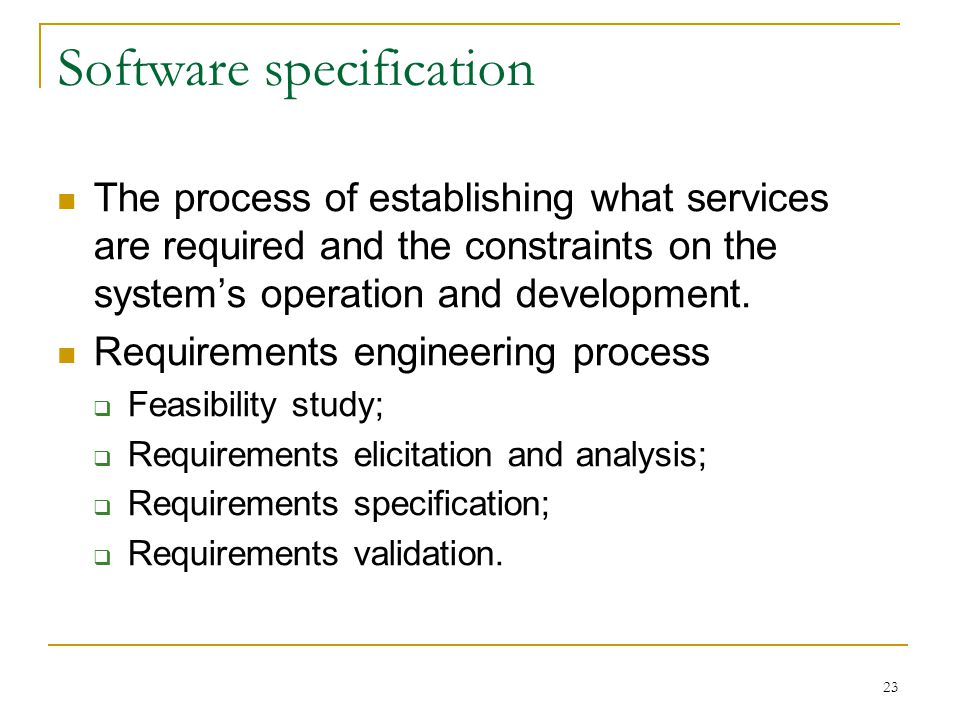 23 Software specification The process of establishing what services are required and the constraints on the system's operation and development.