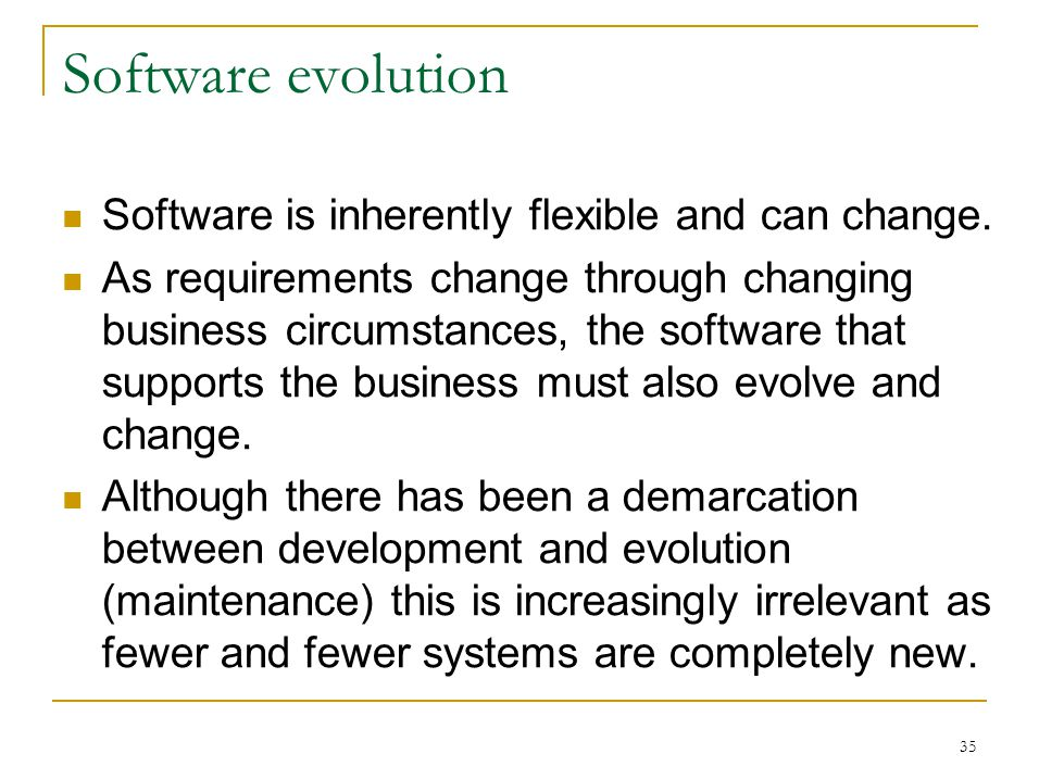 35 Software evolution Software is inherently flexible and can change.