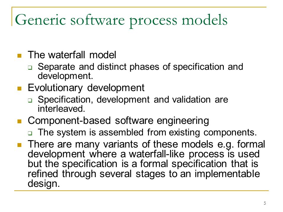 5 Generic software process models The waterfall model  Separate and distinct phases of specification and development.