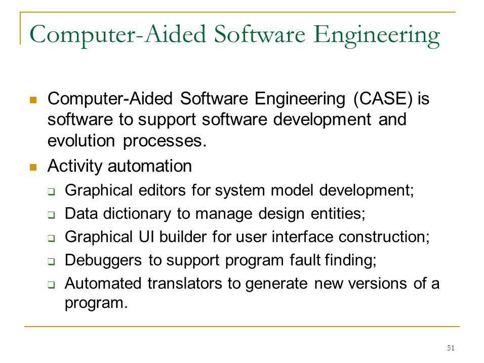 51 Computer-Aided Software Engineering Computer-Aided Software Engineering (CASE) is software to support software development and evolution processes.