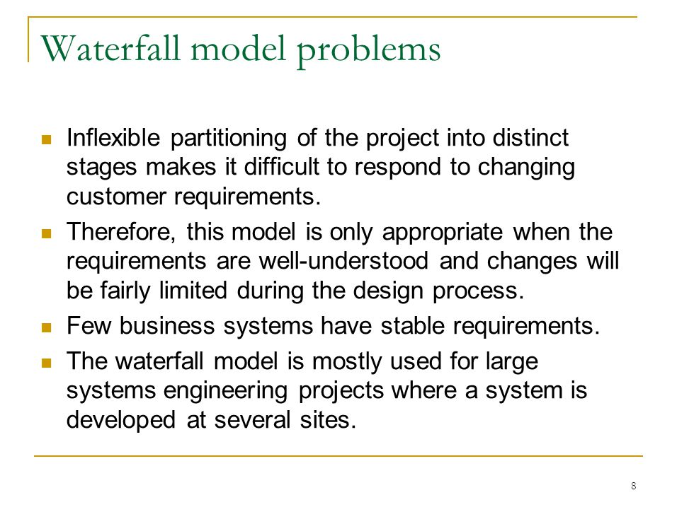 8 Waterfall model problems Inflexible partitioning of the project into distinct stages makes it difficult to respond to changing customer requirements.