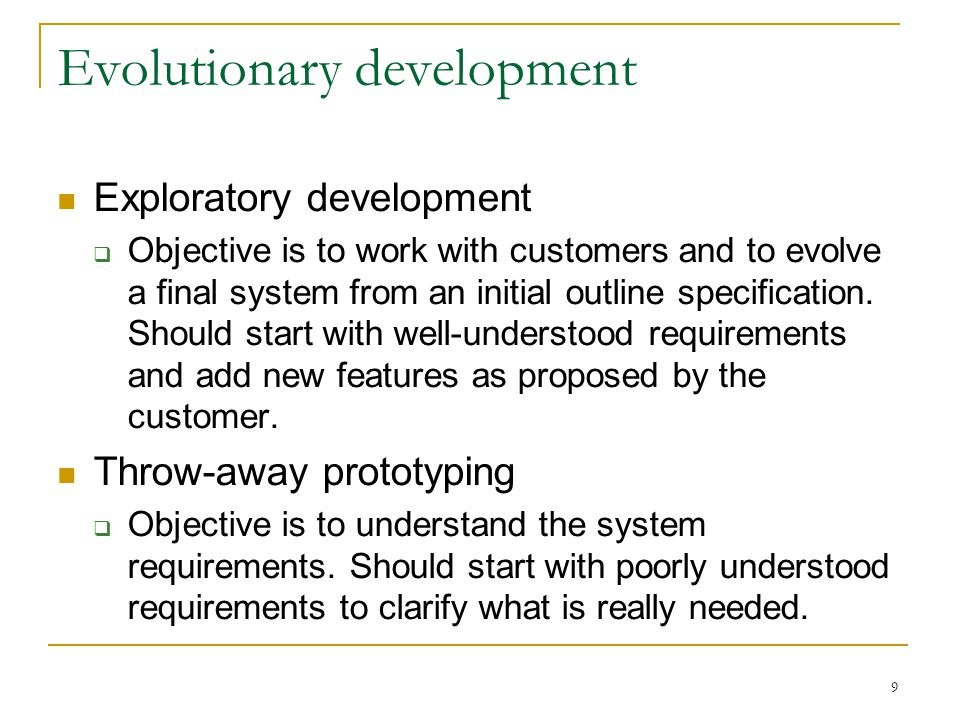 9 Evolutionary development Exploratory development  Objective is to work with customers and to evolve a final system from an initial outline specification.