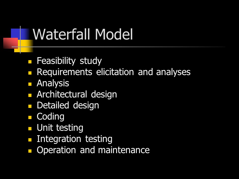 Waterfall Model Feasibility study Requirements elicitation and analyses Analysis Architectural design Detailed design Coding Unit testing Integration testing Operation and maintenance