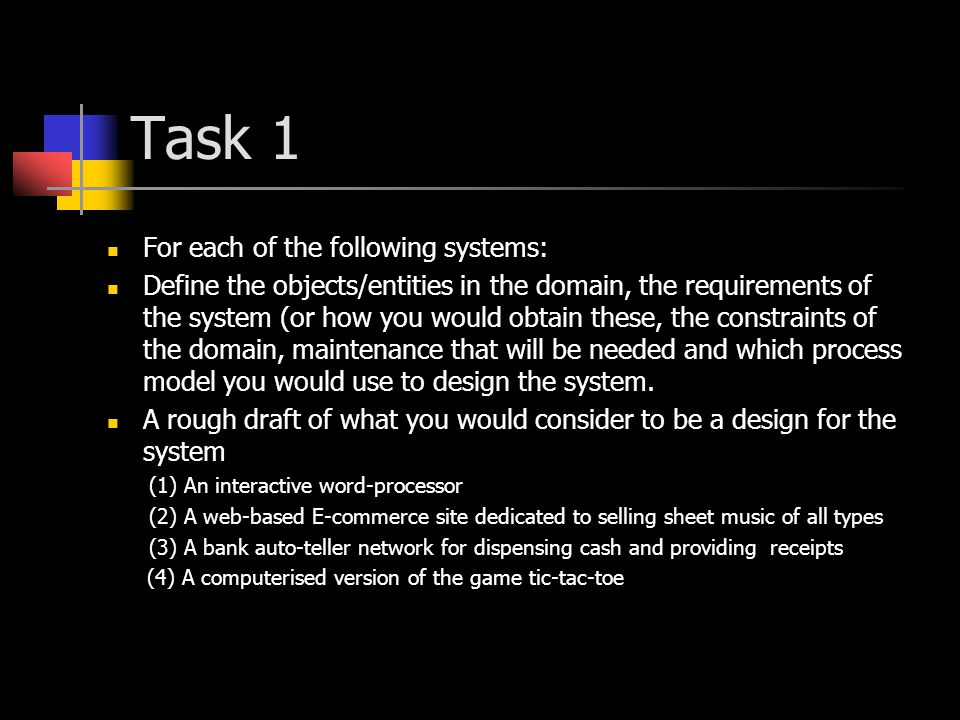 Task 1 For each of the following systems: Define the objects/entities in the domain, the requirements of the system (or how you would obtain these, the constraints of the domain, maintenance that will be needed and which process model you would use to design the system.
