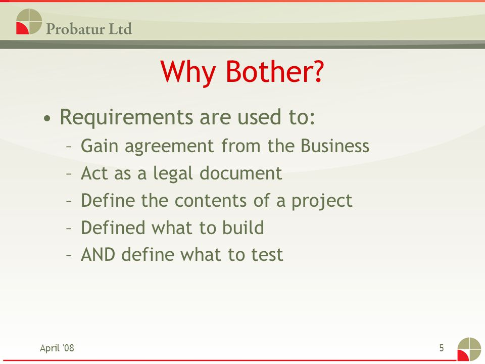 April '085 Why Bother? Requirements are used to: –Gain agreement from the Business –Act as a legal document –Define the contents of a project –Defined