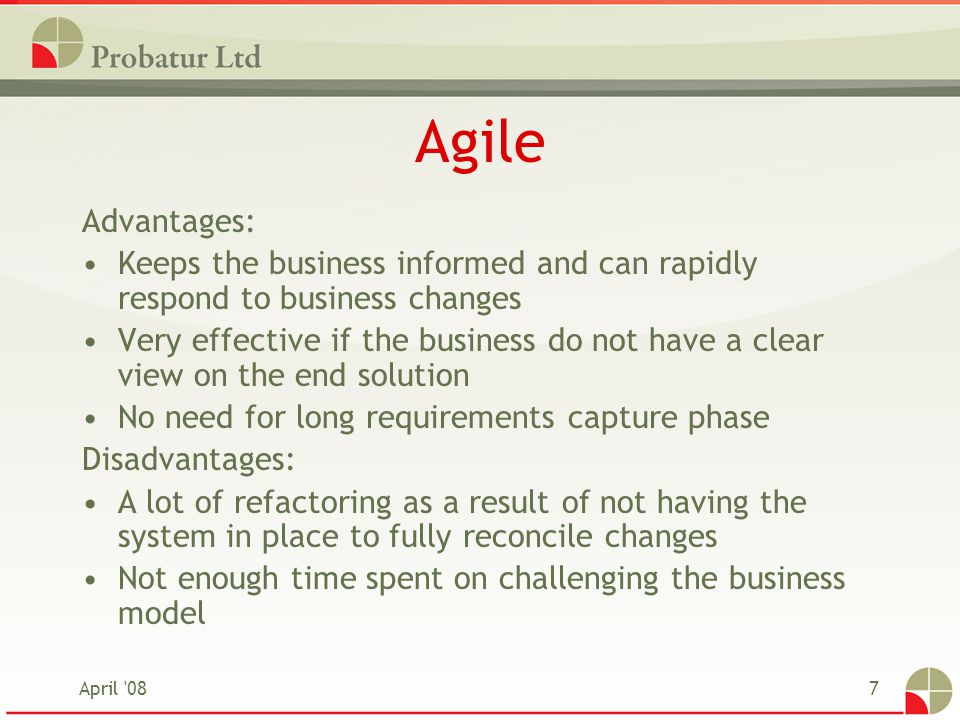 April '087 Agile Advantages: Keeps the business informed and can rapidly respond to business changes Very effective if the business do not have a clea
