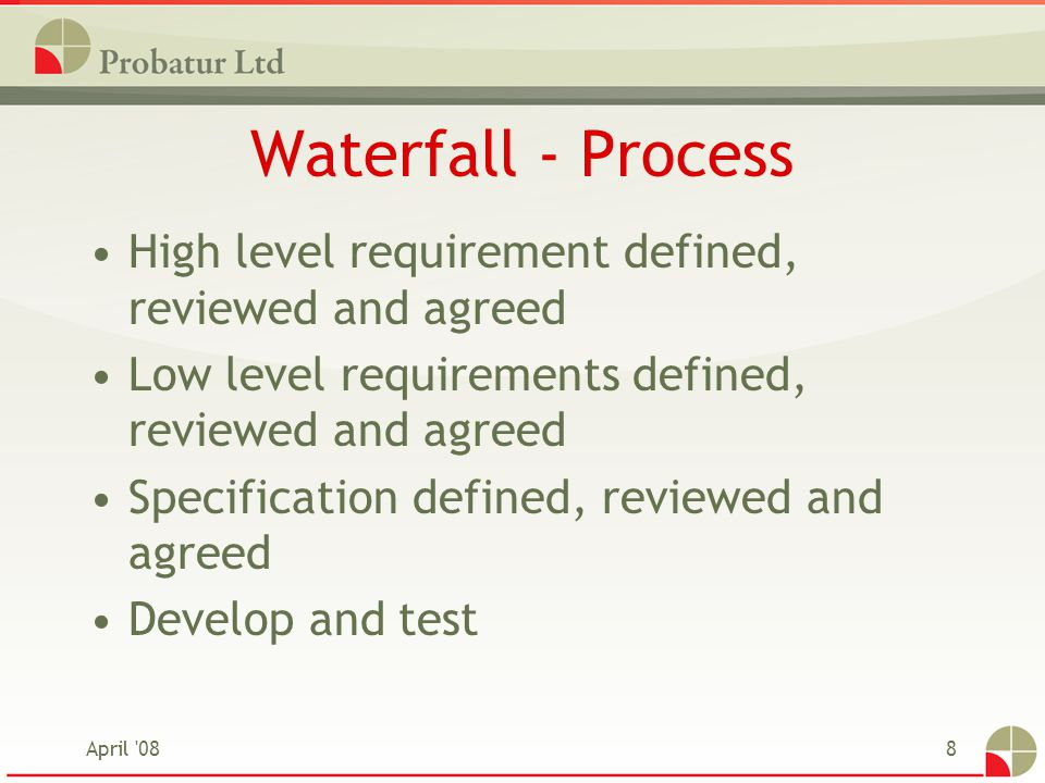 April '088 Waterfall - Process High level requirement defined, reviewed and agreed Low level requirements defined, reviewed and agreed Specification d