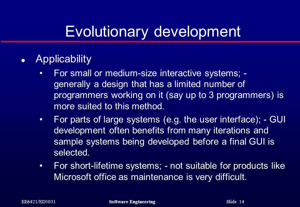 EE6421/ED5031Software Engineering Slide 14 Evolutionary development l Applicability For small or medium-size interactive systems; - generally a design that has a limited number of programmers working on it (say up to 3 programmers) is more suited to this method.