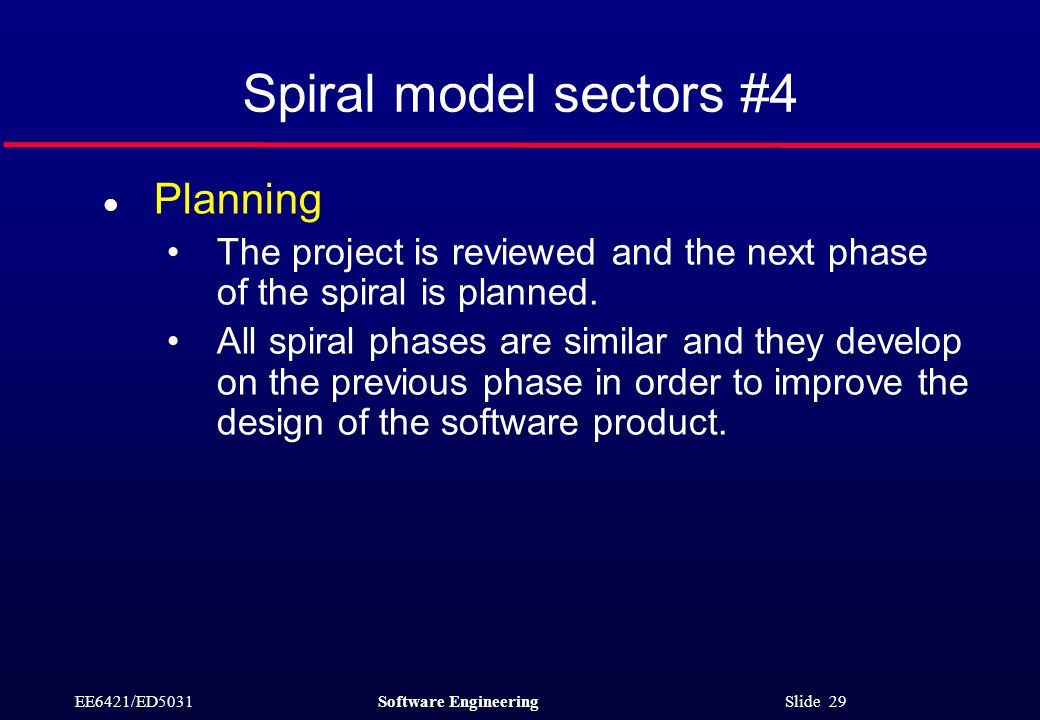 EE6421/ED5031Software Engineering Slide 29 Spiral model sectors #4 l Planning The project is reviewed and the next phase of the spiral is planned.