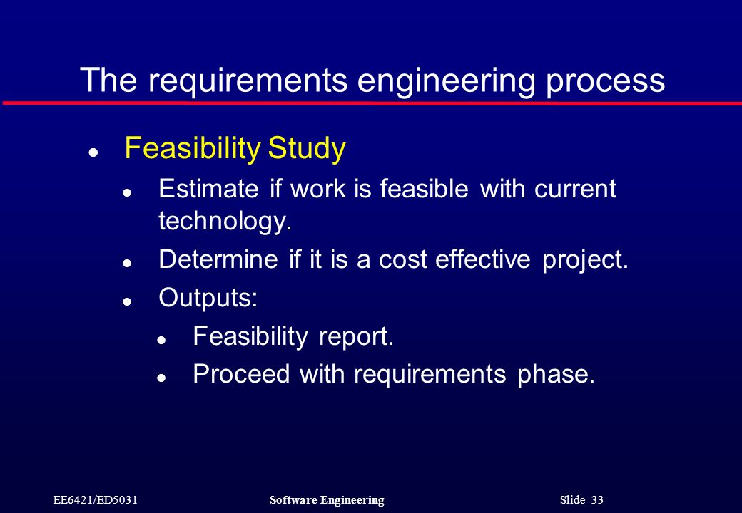 EE6421/ED5031Software Engineering Slide 33 The requirements engineering process l Feasibility Study l Estimate if work is feasible with current technology.