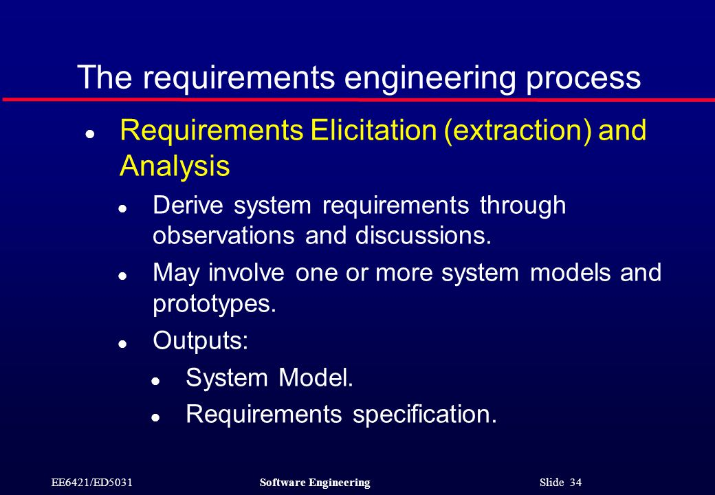 EE6421/ED5031Software Engineering Slide 34 The requirements engineering process l Requirements Elicitation (extraction) and Analysis l Derive system requirements through observations and discussions.