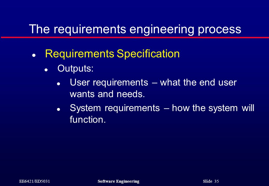 EE6421/ED5031Software Engineering Slide 35 The requirements engineering process l Requirements Specification l Outputs: l User requirements – what the end user wants and needs.