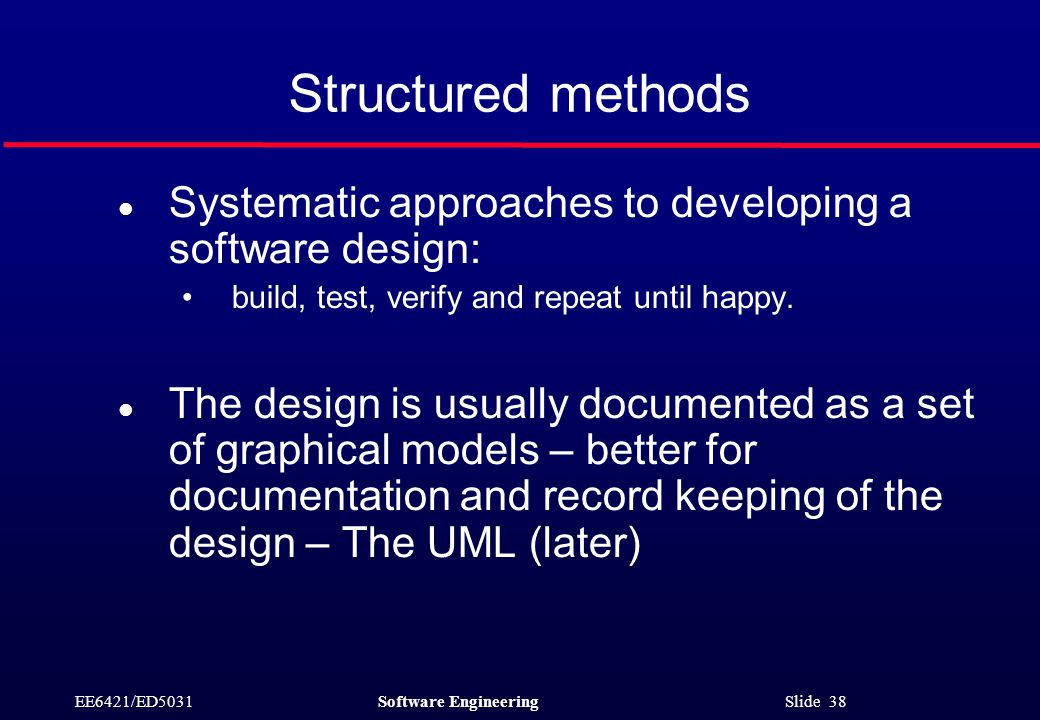 EE6421/ED5031Software Engineering Slide 38 Structured methods l Systematic approaches to developing a software design: build, test, verify and repeat until happy.