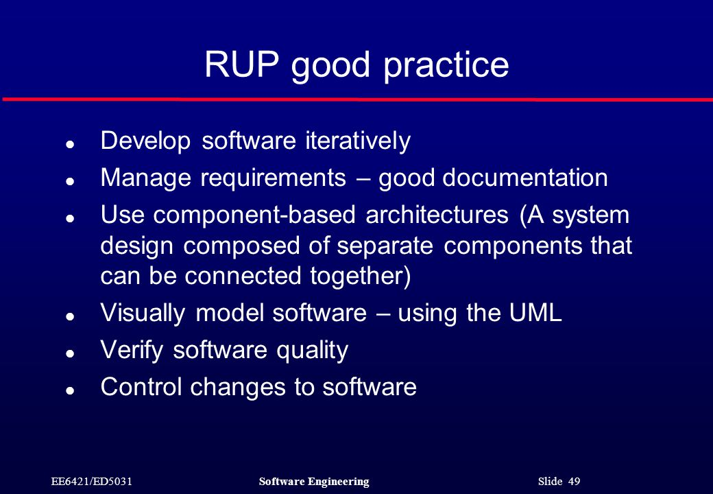 EE6421/ED5031Software Engineering Slide 49 RUP good practice l Develop software iteratively l Manage requirements – good documentation l Use component-based architectures (A system design composed of separate components that can be connected together) l Visually model software – using the UML l Verify software quality l Control changes to software
