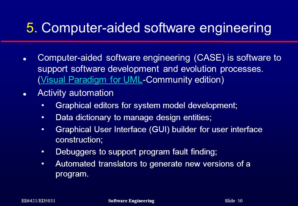 EE6421/ED5031Software Engineering Slide 50 5. Computer-aided software engineering l Computer-aided software engineering (CASE) is software to support