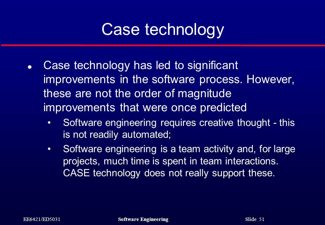 EE6421/ED5031Software Engineering Slide 51 Case technology l Case technology has led to significant improvements in the software process.